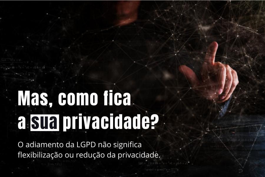 Adiamento da LGPD sim, da privacidade não!